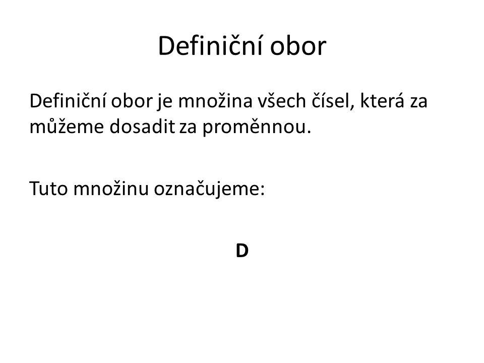 Definiční obor Definiční obor je množina všech čísel, která za můžeme dosadit za proměnnou. Tuto množinu označujeme: D