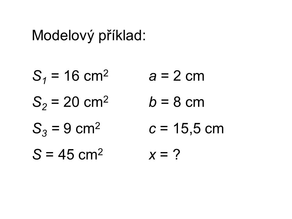 Modelový příklad: S 1 = 16 cm 2 a = 2 cm S 2 = 20 cm 2 b = 8 cm S 3 = 9 cm 2 c = 15,5 cm S = 45 cm 2 x = ?