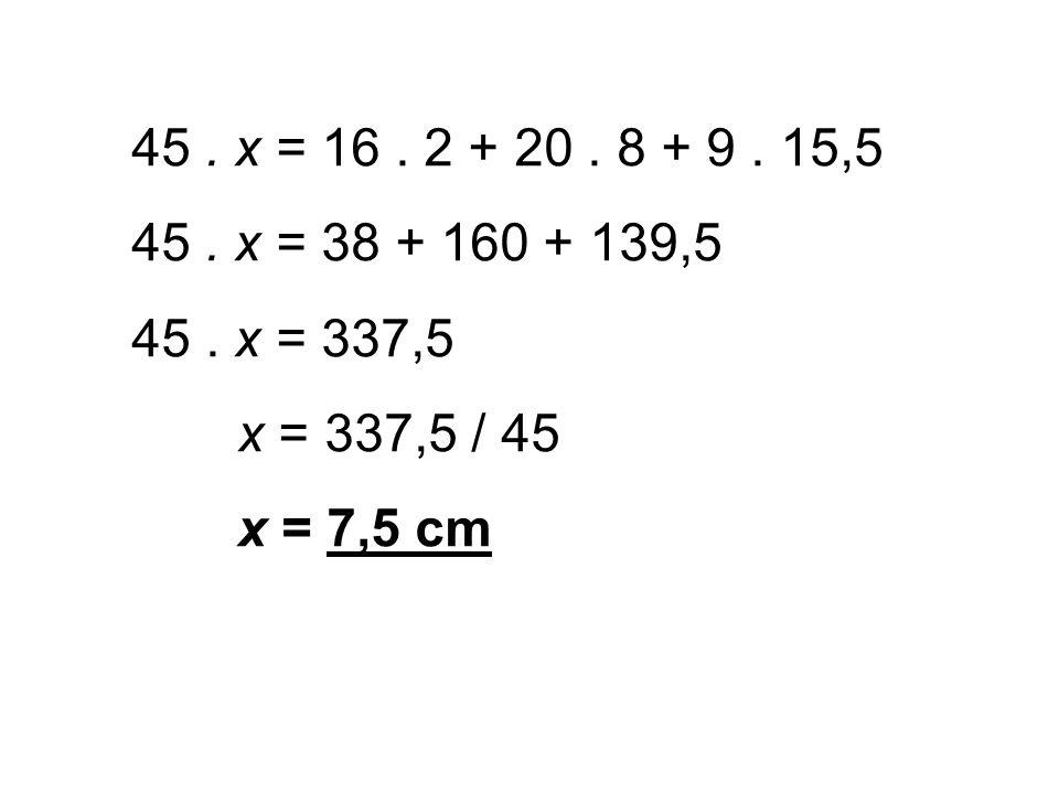 45. x = 16. 2 + 20. 8 + 9. 15,5 45. x = 38 + 160 + 139,5 45. x = 337,5 x = 337,5 / 45 x = 7,5 cm
