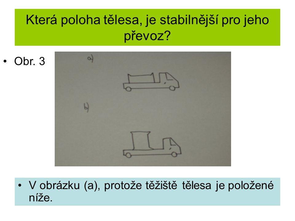 Která poloha tělesa, je stabilnější pro jeho převoz? V obrázku (a), protože těžiště tělesa je položené níže. Obr. 3
