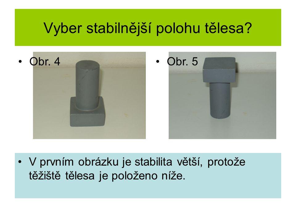 Vyber stabilnější polohu tělesa? V prvním obrázku je stabilita větší, protože těžiště tělesa je položeno níže. Obr. 4Obr. 5
