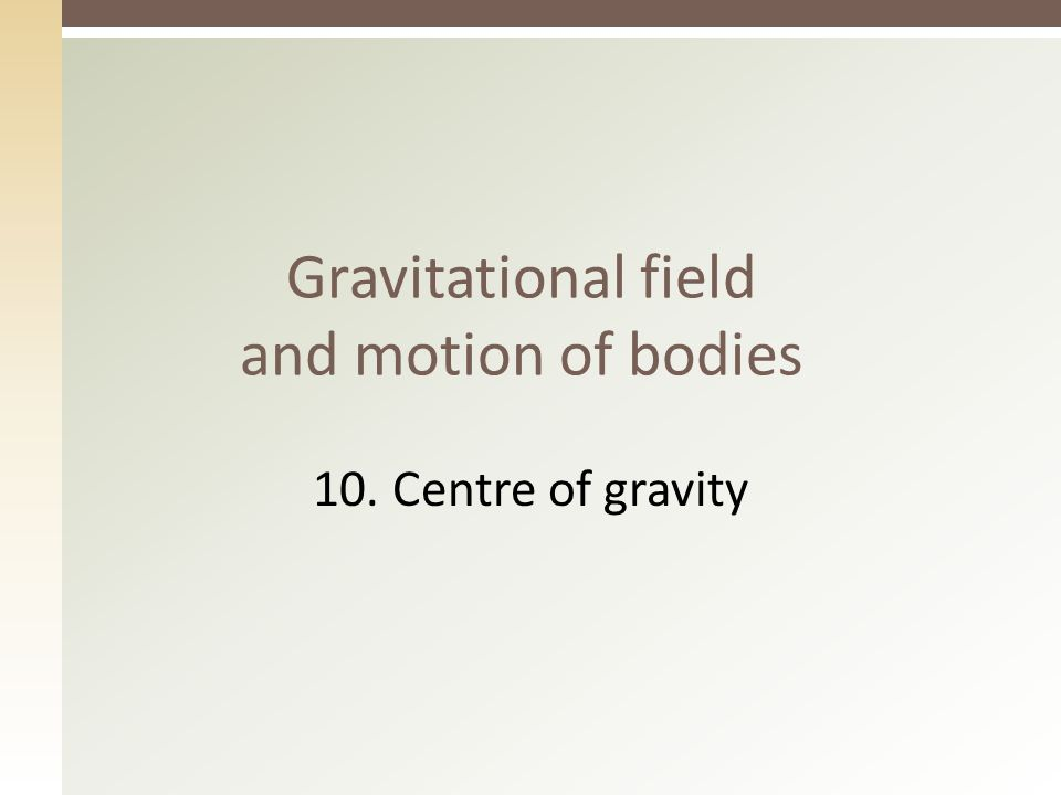 Gravitational field and motion of bodies 10. Centre of gravity