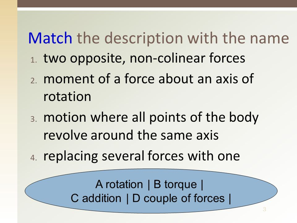 3 1. two opposite, non-colinear forces 2. moment of a force about an axis of rotation 3. motion where all points of the body revolve around the same a