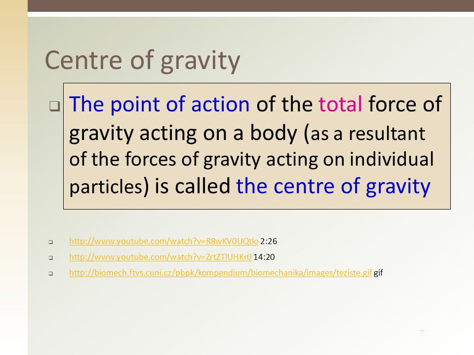 7 Centre of gravity  The point of action of the total force of gravity acting on a body ( as a resultant of the forces of gravity acting on individual particles ) is called the centre of gravity  http://www.youtube.com/watch v=R8wKV0UQtlo 2:26 http://www.youtube.com/watch v=R8wKV0UQtlo  http://www.youtube.com/watch v=ZrtZTlUHKr0 14:20 http://www.youtube.com/watch v=ZrtZTlUHKr0  http://biomech.ftvs.cuni.cz/pbpk/kompendium/biomechanika/images/teziste.gif gif http://biomech.ftvs.cuni.cz/pbpk/kompendium/biomechanika/images/teziste.gif