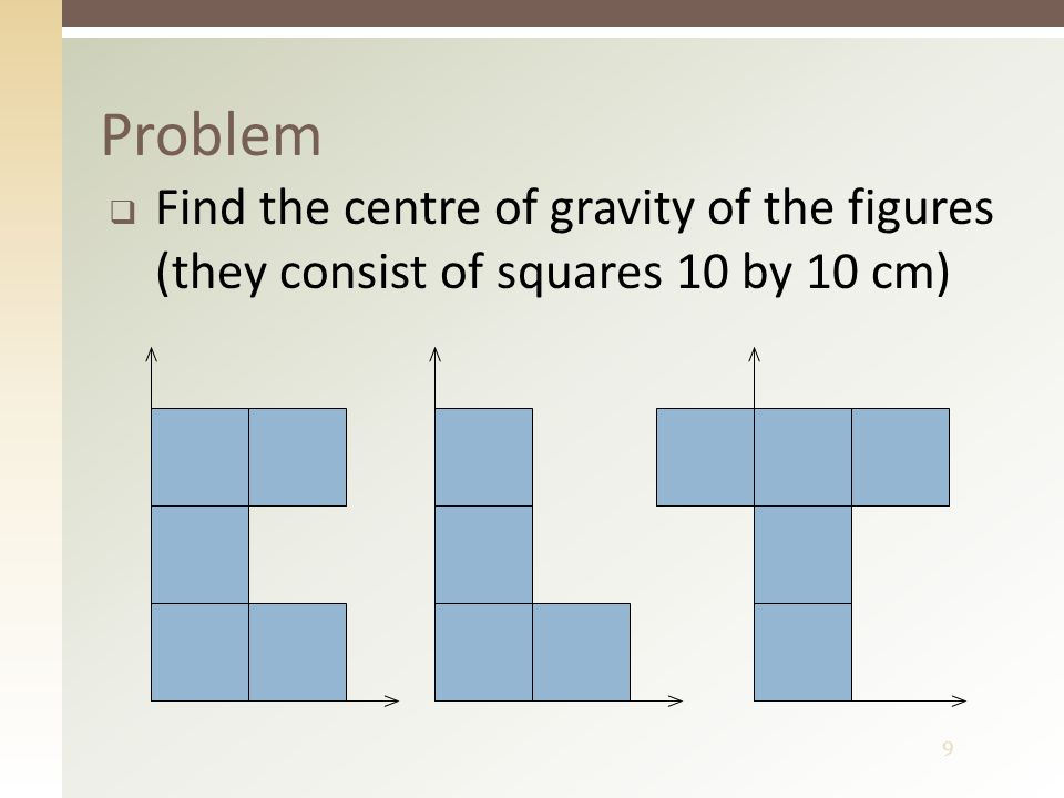 9 Problem  Find the centre of gravity of the figures (they consist of squares 10 by 10 cm)