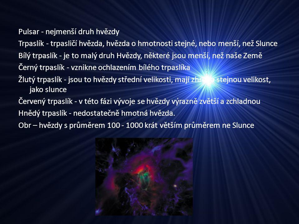 Pulsar - nejmenší druh hvězdy Trpaslík - trpasličí hvězda, hvězda o hmotnosti stejné, nebo menší, než Slunce Bílý trpaslík - je to malý druh Hvězdy, n