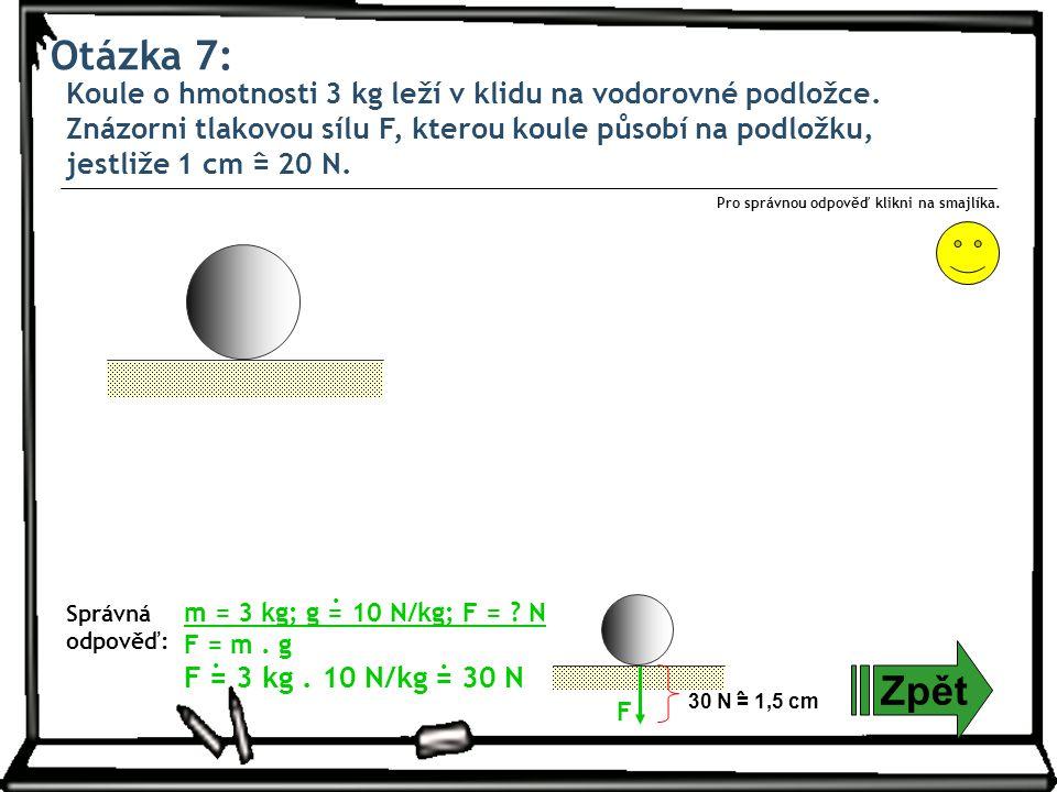 Otázka 7: Zpět Správná odpověď: Pro správnou odpověď klikni na smajlíka. m = 3 kg; g = 10 N/kg; F = ? N F = m. g F = 3 kg. 10 N/kg = 30 N... 30 N = 1,