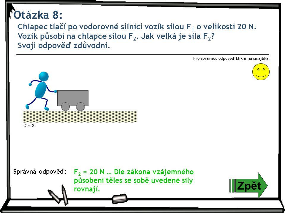 Otázka 8: Chlapec tlačí po vodorovné silnici vozík silou F 1 o velikosti 20 N. Vozík působí na chlapce silou F 2. Jak velká je síla F 2 ? Svoji odpově