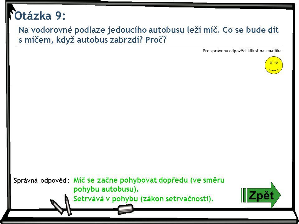 Otázka 9: Zpět Správná odpověď: Pro správnou odpověď klikni na smajlíka. Míč se začne pohybovat dopředu (ve směru pohybu autobusu). Setrvává v pohybu