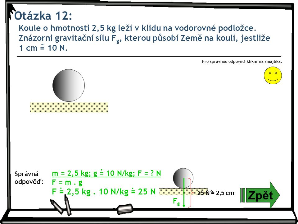 Otázka 12: Zpět Správná odpověď: Pro správnou odpověď klikni na smajlíka. m = 2,5 kg; g = 10 N/kg; F = ? N F = m. g F = 2,5 kg. 10 N/kg = 25 N... 25 N