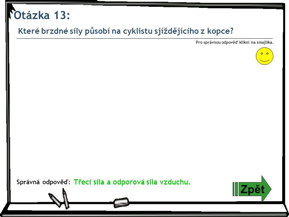 Otázka 13: Zpět Správná odpověď: Pro správnou odpověď klikni na smajlíka. Které brzdné síly působí na cyklistu sjíždějícího z kopce? Třecí síla a odpo