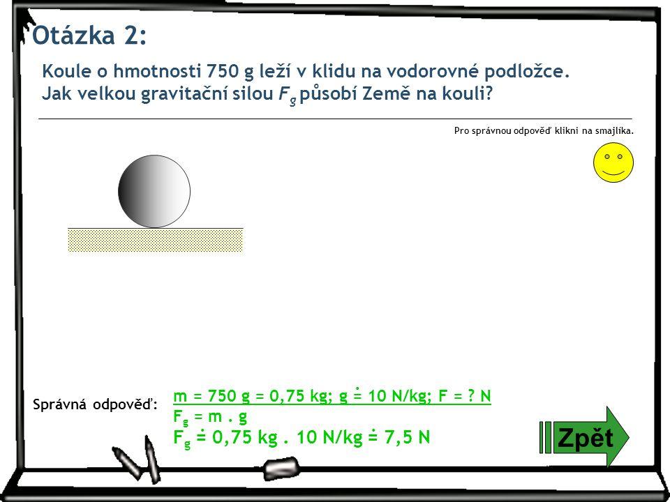 Otázka 2: Koule o hmotnosti 750 g leží v klidu na vodorovné podložce. Jak velkou gravitační silou F g působí Země na kouli? Zpět Správná odpověď: Pro