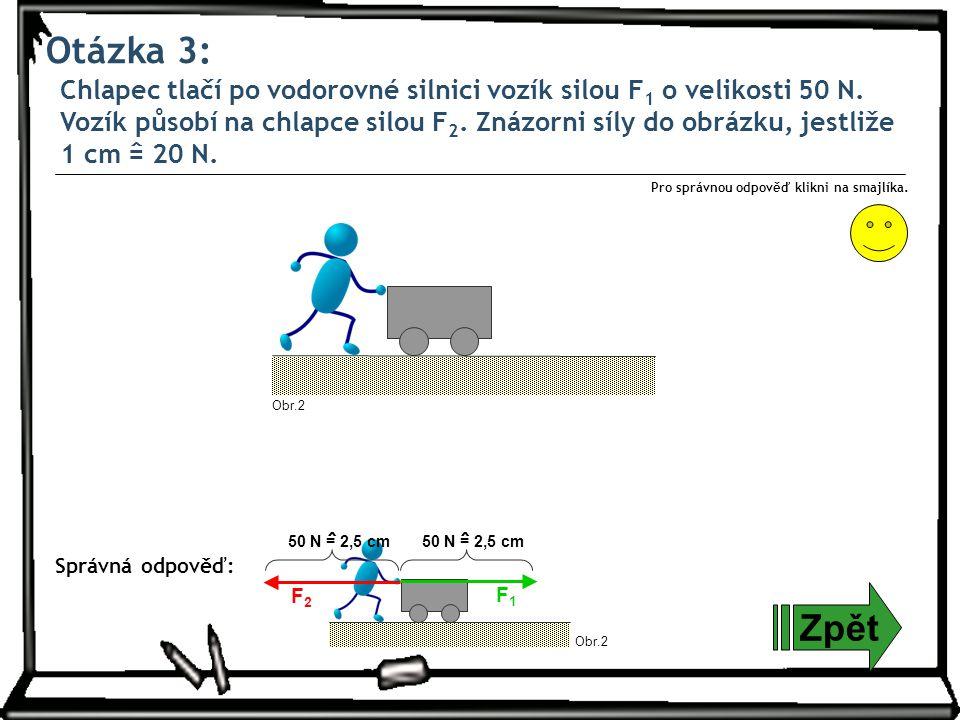 Otázka 3: Zpět Správná odpověď: Pro správnou odpověď klikni na smajlíka. Chlapec tlačí po vodorovné silnici vozík silou F 1 o velikosti 50 N. Vozík pů