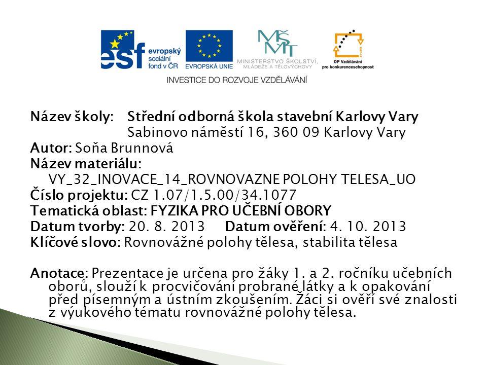 Název školy: Střední odborná škola stavební Karlovy Vary Sabinovo náměstí 16, 360 09 Karlovy Vary Autor: Soňa Brunnová Název materiálu: VY_32_INOVACE_14_ROVNOVAZNE POLOHY TELESA_UO Číslo projektu: CZ 1.07/1.5.00/34.1077 Tematická oblast: FYZIKA PRO UČEBNÍ OBORY Datum tvorby: 20.