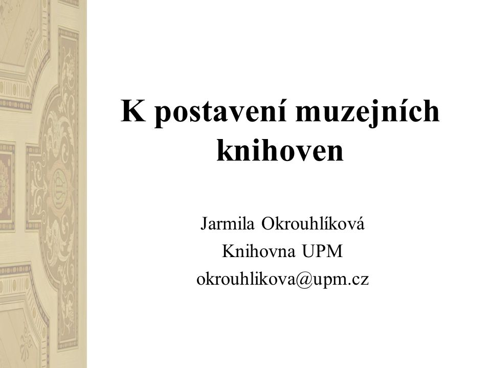 K postavení muzejních knihoven Jarmila Okrouhlíková Knihovna UPM okrouhlikova@upm.cz