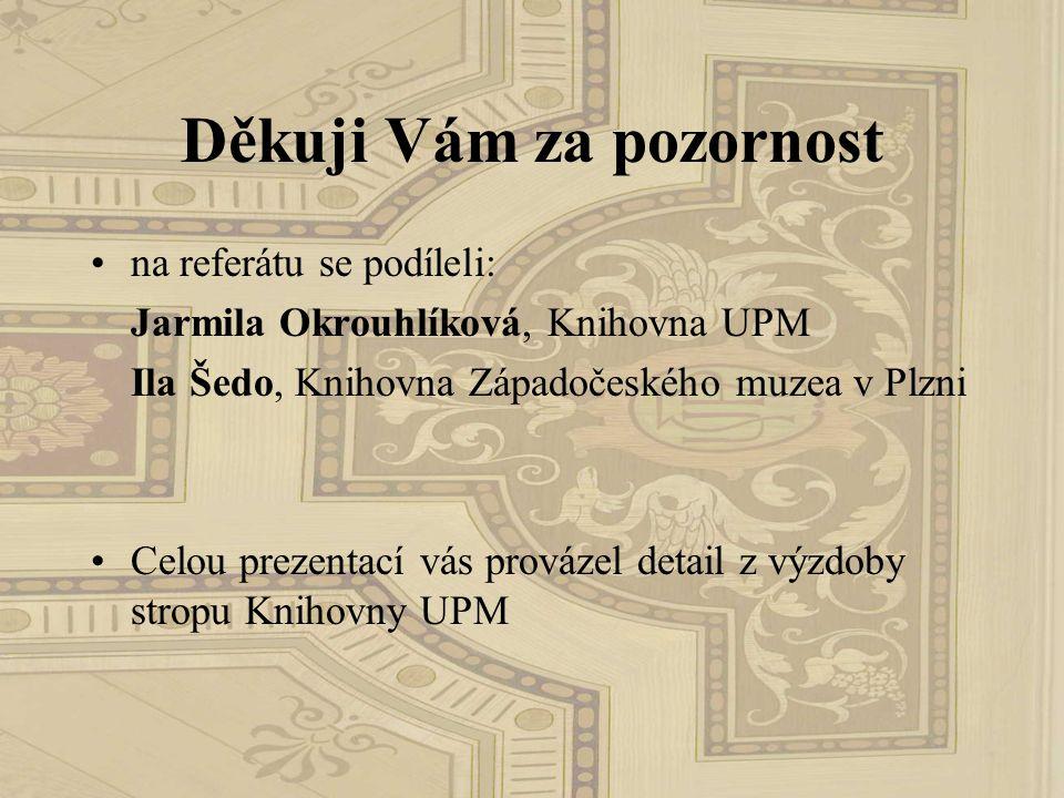 Děkuji Vám za pozornost na referátu se podíleli: Jarmila Okrouhlíková, Knihovna UPM Ila Šedo, Knihovna Západočeského muzea v Plzni Celou prezentací vá