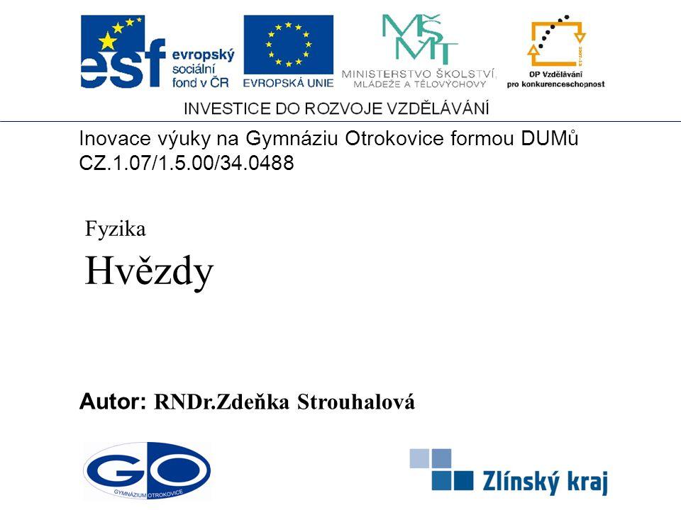 Hvězdy Autor: RNDr.Zdeňka Strouhalová Fyzika Inovace výuky na Gymnáziu Otrokovice formou DUMů CZ.1.07/1.5.00/34.0488