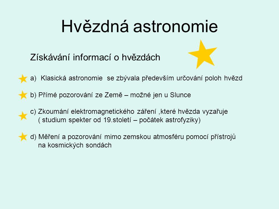 Hvězdná astronomie Získávání informací o hvězdách a)Klasická astronomie se zbývala především určování poloh hvězd b) Přímé pozorování ze Země – možné jen u Slunce c) Zkoumání elektromagnetického záření,které hvězda vyzařuje ( studium spekter od 19.století – počátek astrofyziky) d) Měření a pozorování mimo zemskou atmosféru pomocí přístrojů na kosmických sondách