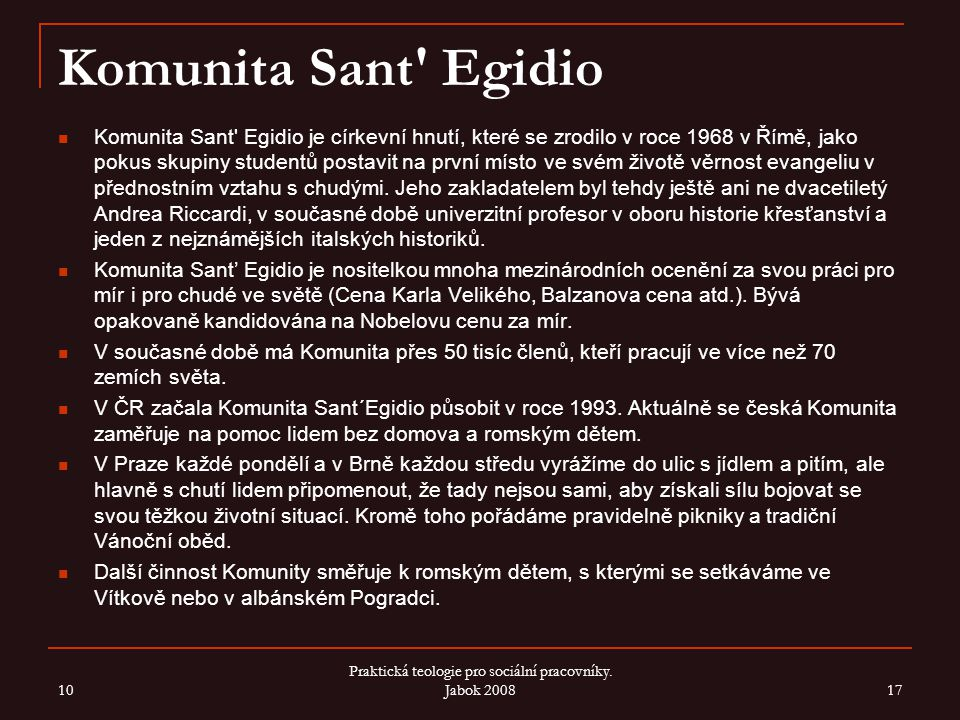Komunita Sant' Egidio Komunita Sant' Egidio je církevní hnutí, které se zrodilo v roce 1968 v Římě, jako pokus skupiny studentů postavit na první míst