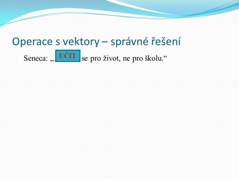 """Operace s vektory – správné řešení Seneca: """"………. se pro život, ne pro školu. UČIT"""