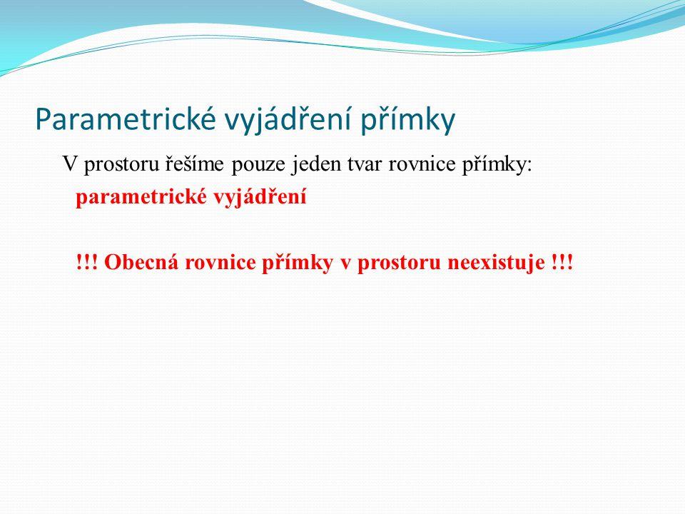 Parametrické vyjádření přímky V prostoru řešíme pouze jeden tvar rovnice přímky: parametrické vyjádření !!.