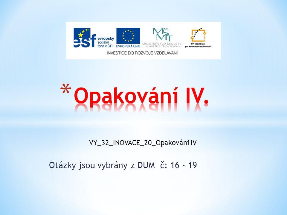 Otázky jsou vybrány z DUM č: 16 - 19 VY_32_INOVACE_20_Opakování IV