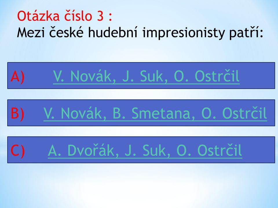 Otázka číslo 3 : Mezi české hudební impresionisty patří: A) V.