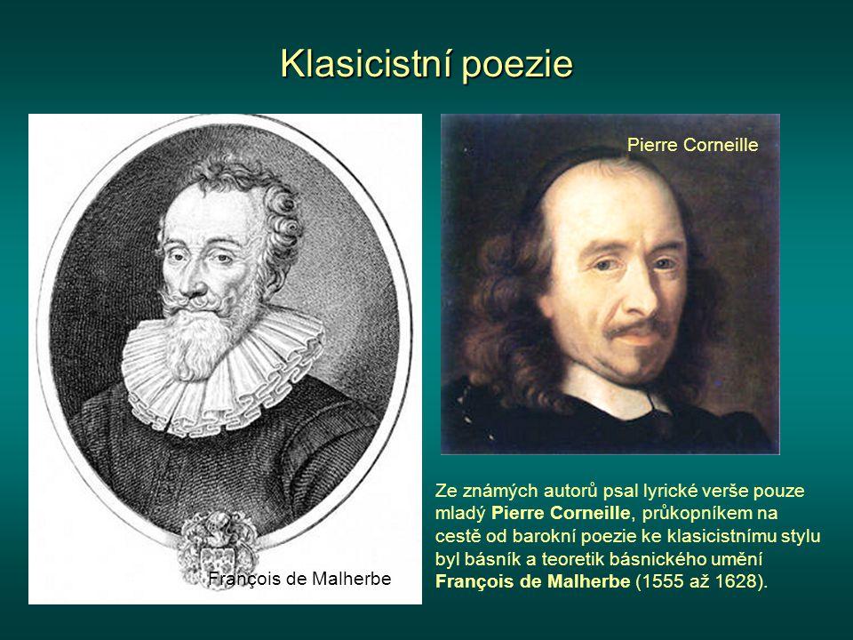 Klasicistní poezie Ze známých autorů psal lyrické verše pouze mladý Pierre Corneille, průkopníkem na cestě od barokní poezie ke klasicistnímu stylu byl básník a teoretik básnického umění François de Malherbe (1555 až 1628).