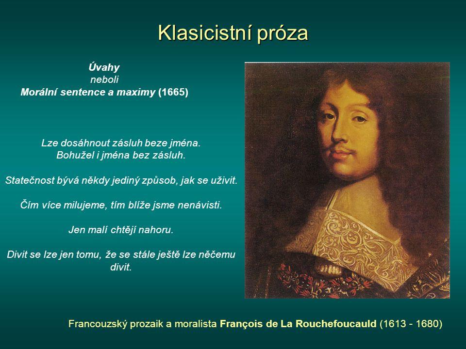 Klasicistní próza Francouzský prozaik a moralista François de La Rouchefoucauld (1613 - 1680) Úvahy neboli Morální sentence a maximy (1665) Lze dosáhnout zásluh beze jména.
