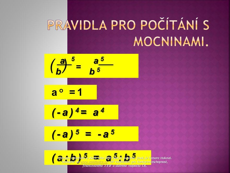 a 5 a 5 a 5 a 5 b b 5 b b 5 ( ) = a o =1 (-a) 4 = a 4 (-a) 4 = a 4 (-a) 5 = -a 5 (-a) 5 = -a 5 (a:b) 5 = a 5 :b 5 (a:b) 5 = a 5 :b 5 Autorem materiálu a všech jeho částí,není-li uvedeno jinak,je Tamara Huková.