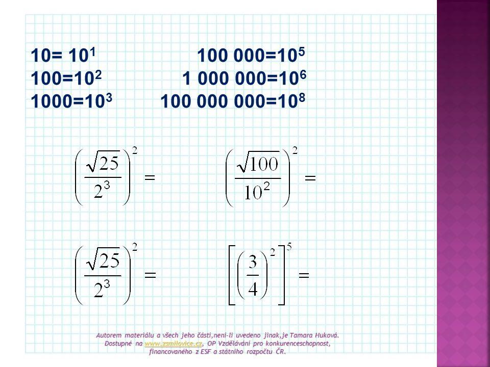 10= 10 1 100 000=10 5 100=10 2 1 000 000=10 6 1000=10 3 100 000 000=10 8 Autorem materiálu a všech jeho částí,není-li uvedeno jinak,je Tamara Huková.