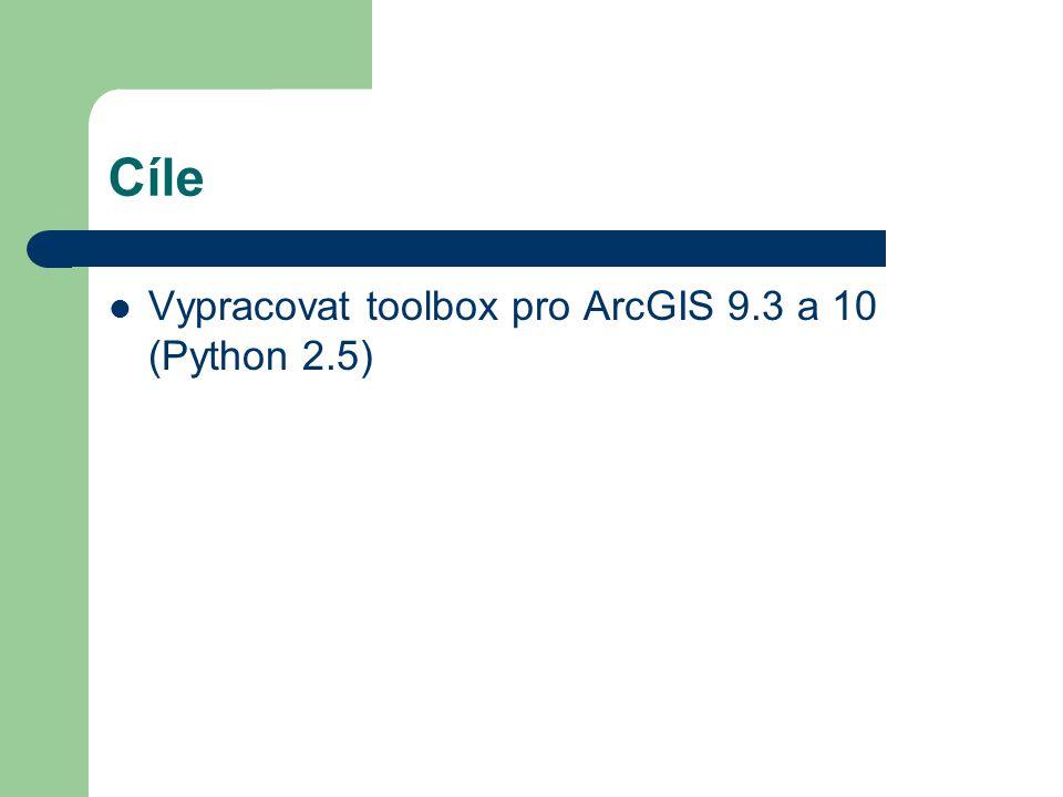 Cíle Vypracovat toolbox pro ArcGIS 9.3 a 10 (Python 2.5)