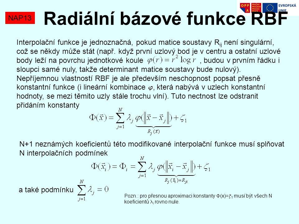 NAP13 Radiální bázové funkce RBF Interpolační funkce je jednoznačná, pokud matice soustavy R ij není singulární, což se někdy může stát (např. když pr