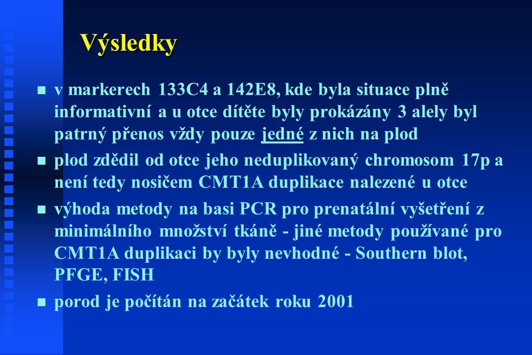 Výsledky n n v markerech 133C4 a 142E8, kde byla situace plně informativní a u otce dítěte byly prokázány 3 alely byl patrný přenos vždy pouze jedné z nich na plod n n plod zdědil od otce jeho neduplikovaný chromosom 17p a není tedy nosičem CMT1A duplikace nalezené u otce n n výhoda metody na basi PCR pro prenatální vyšetření z minimálního množství tkáně - jiné metody používané pro CMT1A duplikaci by byly nevhodné - Southern blot, PFGE, FISH n n porod je počítán na začátek roku 2001