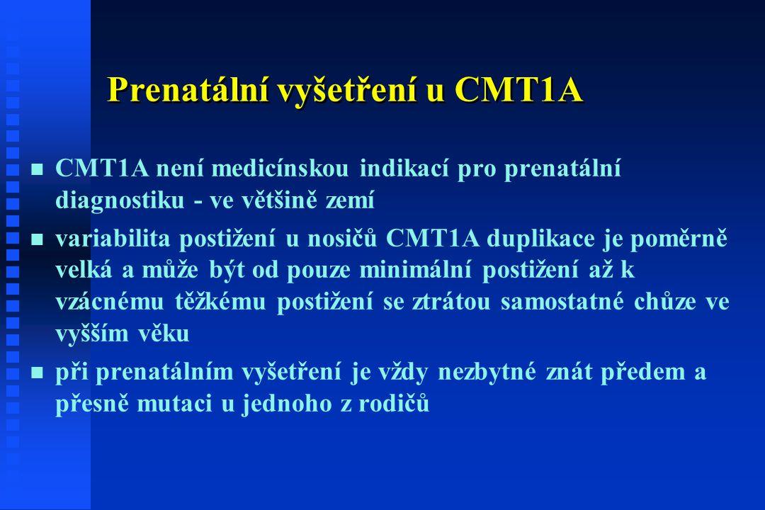 Prenatální vyšetření u CMT1A n n CMT1A není medicínskou indikací pro prenatální diagnostiku - ve většině zemí n n variabilita postižení u nosičů CMT1A duplikace je poměrně velká a může být od pouze minimální postižení až k vzácnému těžkému postižení se ztrátou samostatné chůze ve vyšším věku n n při prenatálním vyšetření je vždy nezbytné znát předem a přesně mutaci u jednoho z rodičů