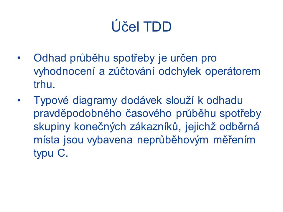Účel TDD Odhad průběhu spotřeby je určen pro vyhodnocení a zúčtování odchylek operátorem trhu. Typové diagramy dodávek slouží k odhadu pravděpodobného