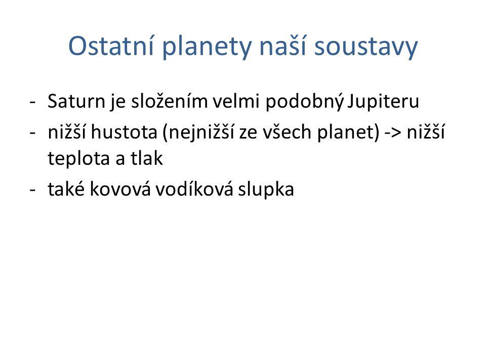 Ostatní planety naší soustavy -Saturn je složením velmi podobný Jupiteru -nižší hustota (nejnižší ze všech planet) -> nižší teplota a tlak -také kovová vodíková slupka