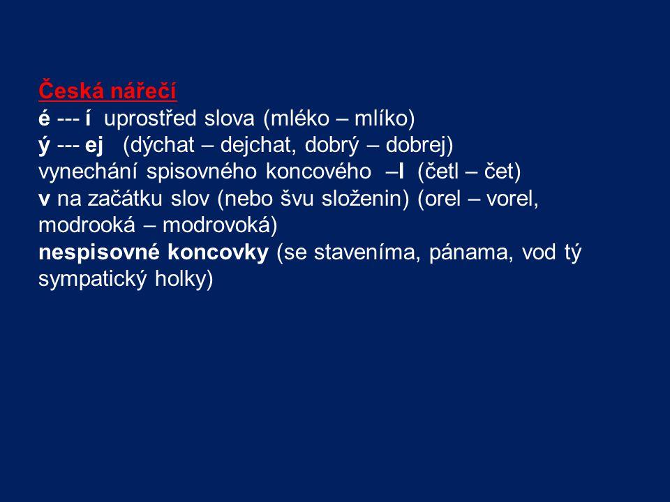 Česká nářečí é --- í uprostřed slova (mléko – mlíko) ý --- ej (dýchat – dejchat, dobrý – dobrej) vynechání spisovného koncového –l (četl – čet) v na z
