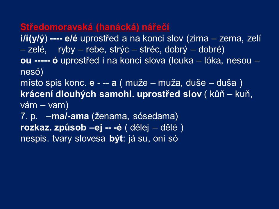 Středomoravská (hanácká) nářečí i/í(y/ý) ---- e/é uprostřed a na konci slov (zima – zema, zelí – zelé, ryby – rebe, strýc – stréc, dobrý – dobré) ou -