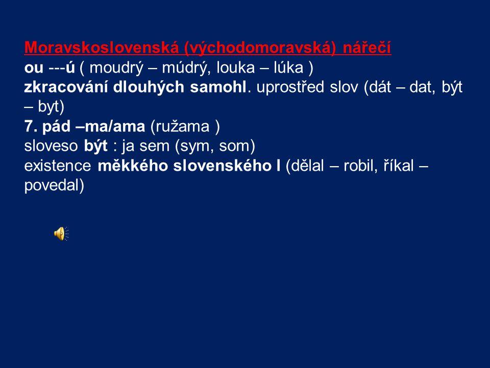 Moravskoslovenská (východomoravská) nářečí ou ---ú ( moudrý – múdrý, louka – lúka ) zkracování dlouhých samohl. uprostřed slov (dát – dat, být – byt)