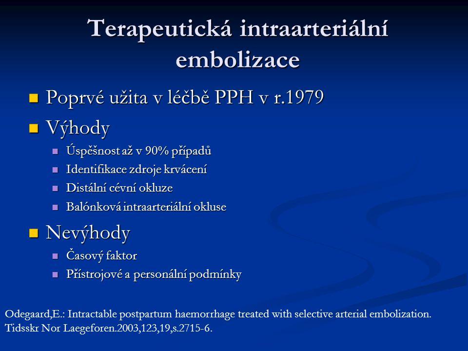 Poprvé užita v léčbě PPH v r.1979 Poprvé užita v léčbě PPH v r.1979 Výhody Výhody Úspěšnost až v 90% případů Úspěšnost až v 90% případů Identifikace zdroje krvácení Identifikace zdroje krvácení Distální cévní okluze Distální cévní okluze Balónková intraarteriální okluse Balónková intraarteriální okluse Nevýhody Nevýhody Časový faktor Časový faktor Přístrojové a personální podmínky Přístrojové a personální podmínky Odegaard,E.: Intractable postpartum haemorrhage treated with selective arterial embolization.