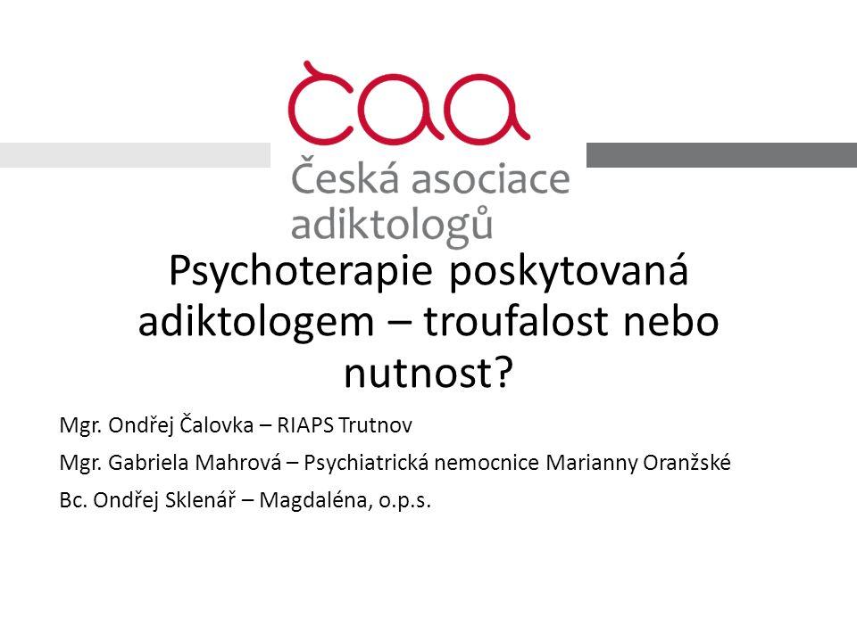 Psychoterapie poskytovaná adiktologem – troufalost nebo nutnost? Mgr. Ondřej Čalovka – RIAPS Trutnov Mgr. Gabriela Mahrová – Psychiatrická nemocnice M