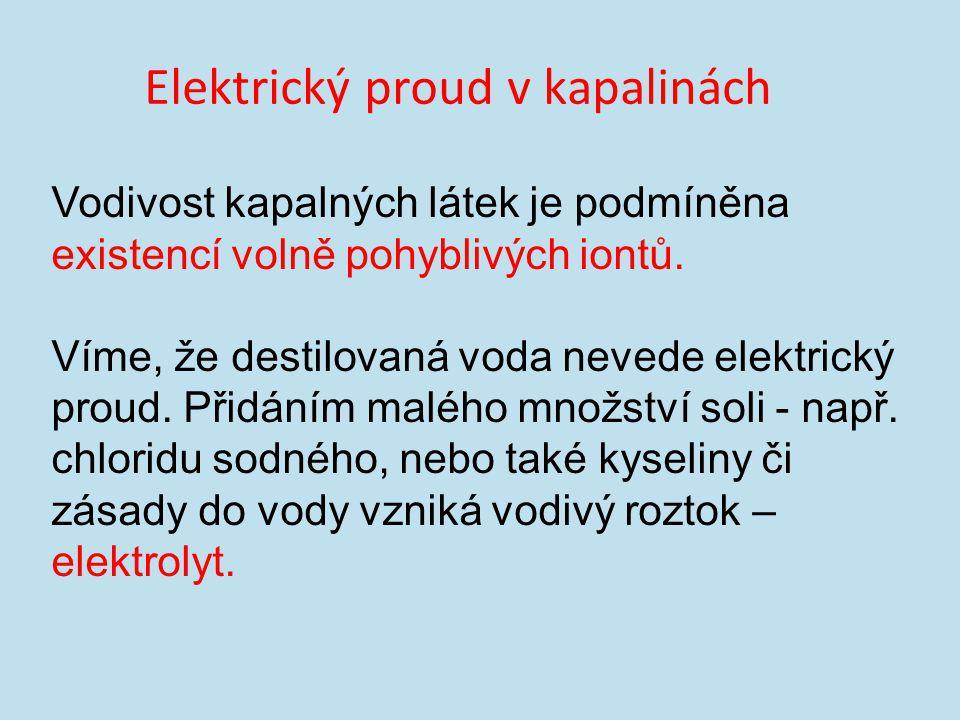 Elektrický proud v kapalinách Vodivost kapalných látek je podmíněna existencí volně pohyblivých iontů.