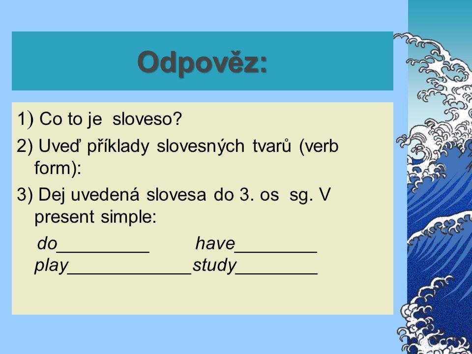 Odpověz: 1 ) Co to je sloveso? 2) Uveď příklady slovesných tvarů (verb form): 3) Dej uvedená slovesa do 3. os sg. V present simple: do_________ have__