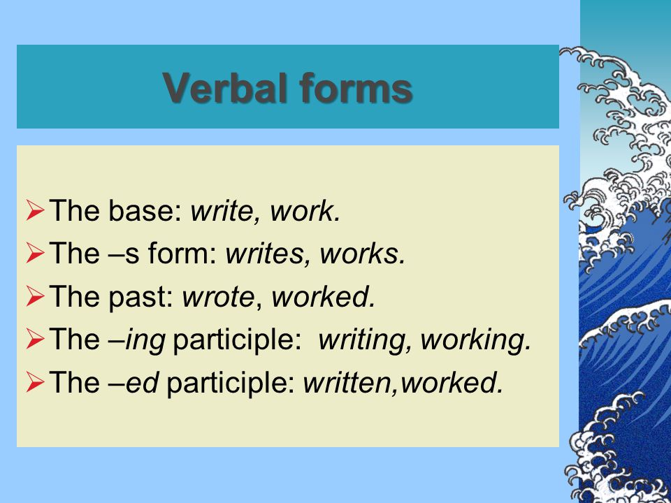 Verbal forms  The base: write, work. The –s form: writes, works.