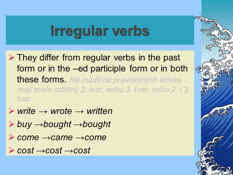 Irregular verbs  They differ from regular verbs in the past form or in the –ed participle form or in both these forms.