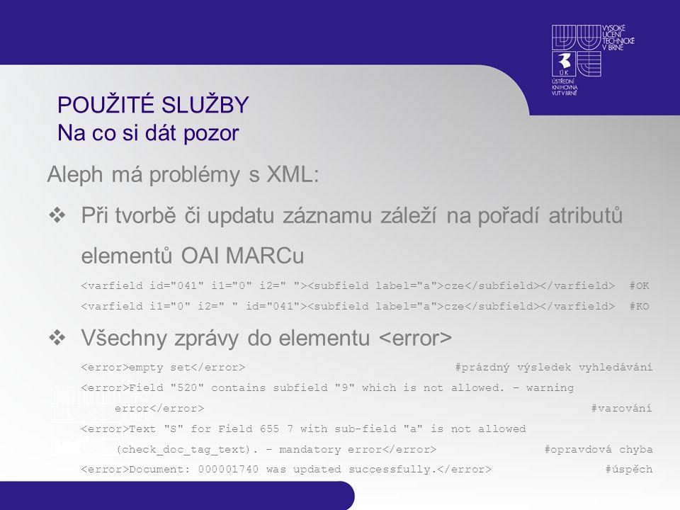POUŽITÉ SLUŽBY Na co si dát pozor Aleph má problémy s XML:  Při tvorbě či updatu záznamu záleží na pořadí atributů elementů OAI MARCu cze #OK cze #KO