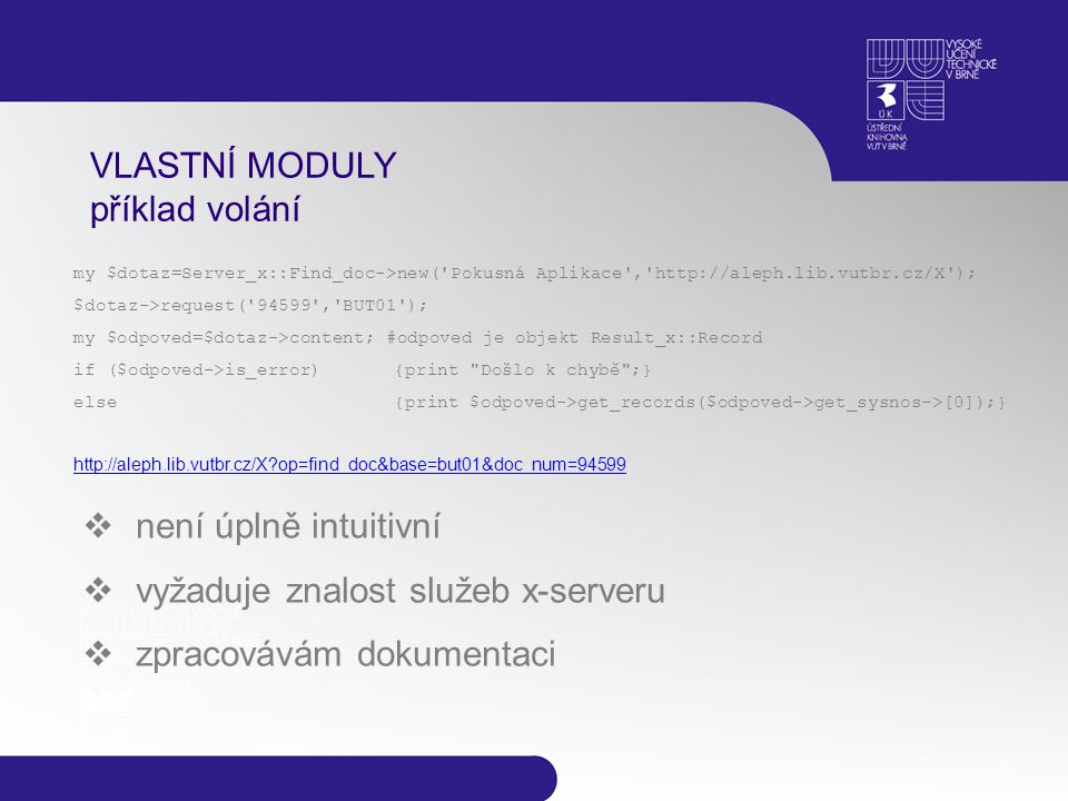 VLASTNÍ MODULY příklad volání my $dotaz=Server_x::Find_doc->new( Pokusná Aplikace , http://aleph.lib.vutbr.cz/X ); $dotaz->request( 94599 , BUT01 ); my $odpoved=$dotaz->content; #odpoved je objekt Result_x::Record if ($odpoved->is_error){print Došlo k chybě ;} else{print $odpoved->get_records($odpoved->get_sysnos->[0]);} http://aleph.lib.vutbr.cz/X op=find_doc&base=but01&doc_num=94599  není úplně intuitivní  vyžaduje znalost služeb x-serveru  zpracovávám dokumentaci