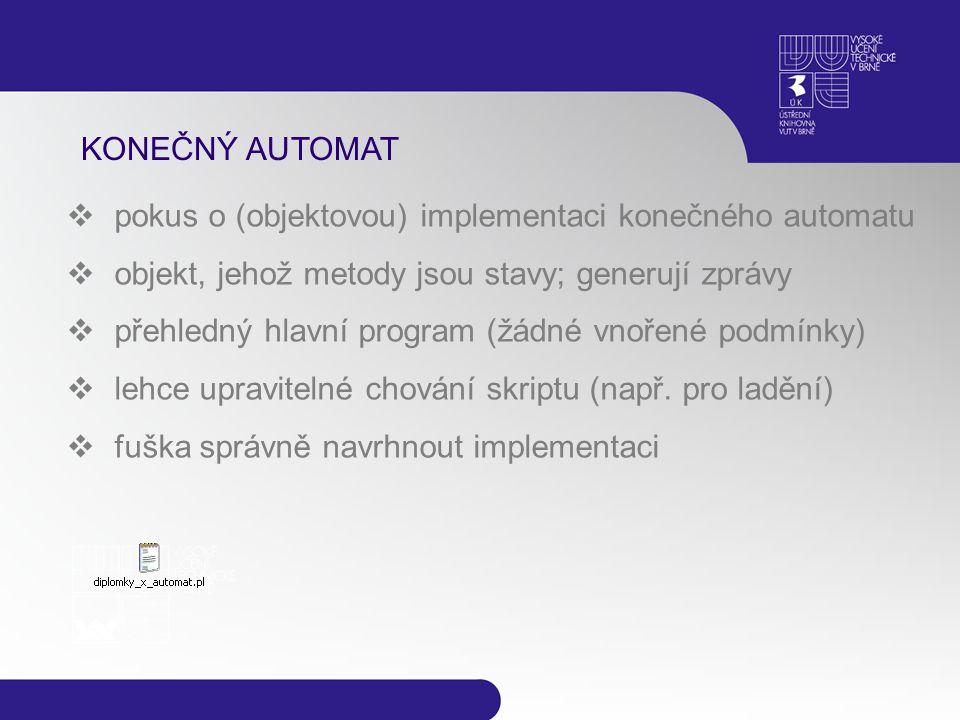 KONEČNÝ AUTOMAT  pokus o (objektovou) implementaci konečného automatu  objekt, jehož metody jsou stavy; generují zprávy  přehledný hlavní program (