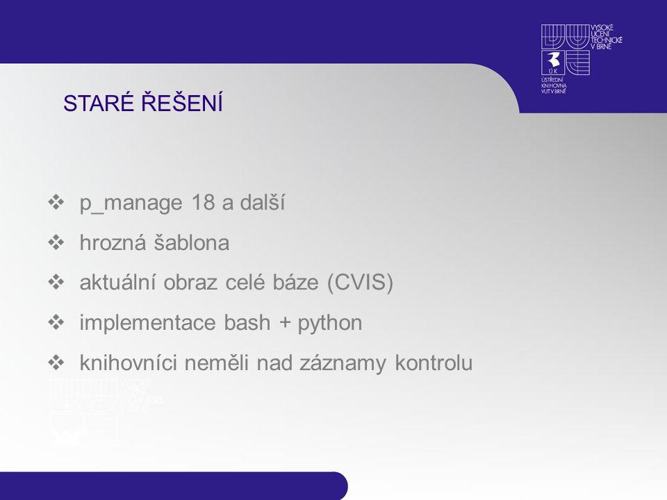 STARÉ ŘEŠENÍ  p_manage 18 a další  hrozná šablona  aktuální obraz celé báze (CVIS)  implementace bash + python  knihovníci neměli nad záznamy kon